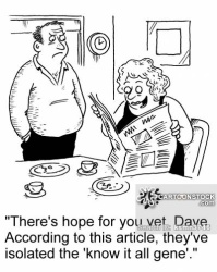 'There's hope for you yet, Dave. According to this article, they've isolated the 'know it all gene'.'